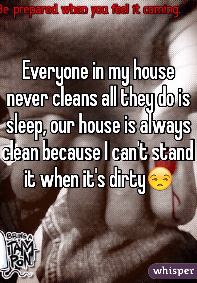 Everyone in my house never cleans all they do is sleep, our house is always clean because I can't stand it when it's dirty😒