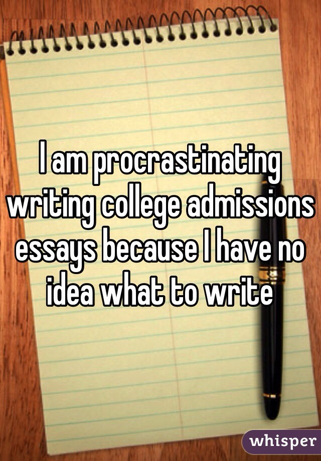 I am procrastinating writing college admissions essays because I have no idea what to write