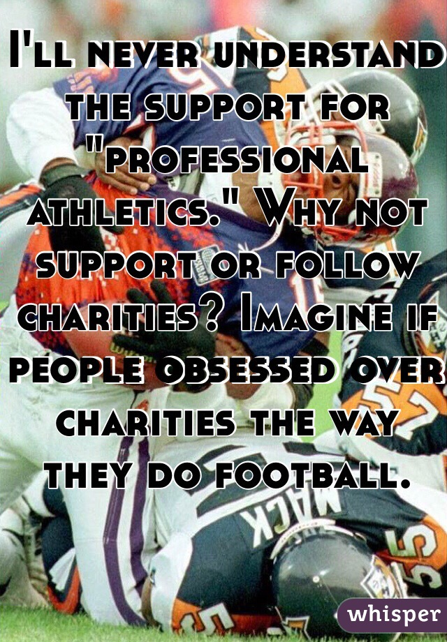 """I'll never understand the support for """"professional athletics."""" Why not support or follow charities? Imagine if people obsessed over charities the way they do football."""