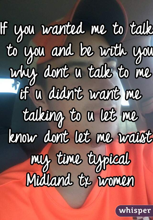 If you wanted me to talk to you and be with you why dont u talk to me if u didn't want me talking to u let me know dont let me waist my time typical Midland tx women