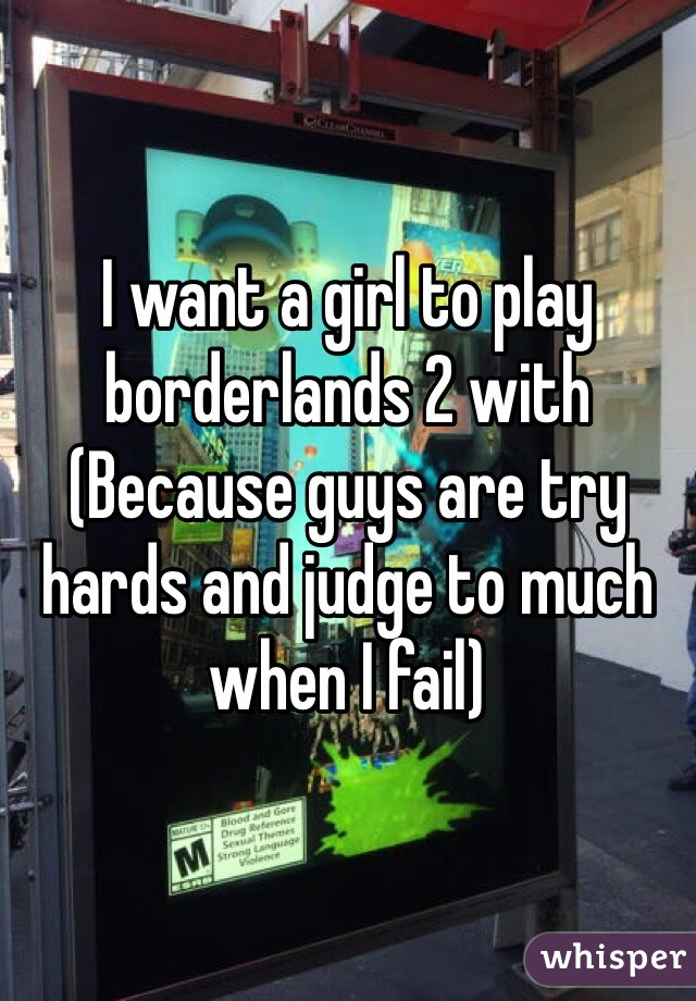 I want a girl to play borderlands 2 with (Because guys are try hards and judge to much when I fail)