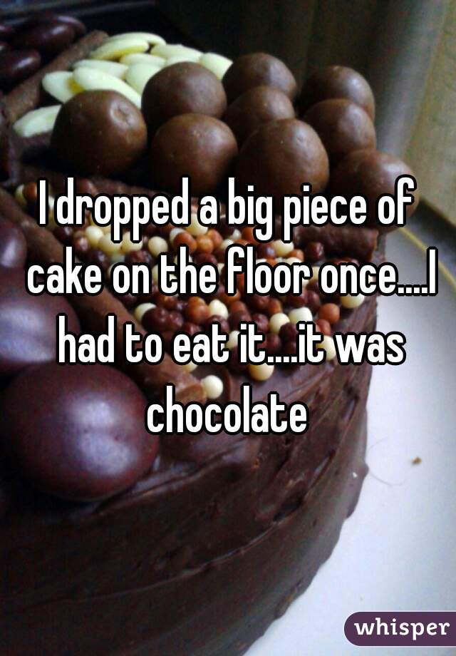 I dropped a big piece of cake on the floor once....I had to eat it....it was chocolate