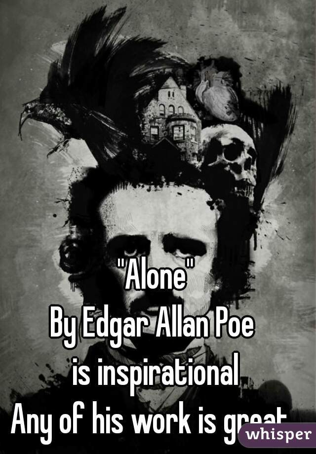 """Alone""  By Edgar Allan Poe  is inspirational Any of his work is great."