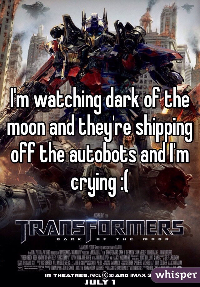 I'm watching dark of the moon and they're shipping off the autobots and I'm crying :(