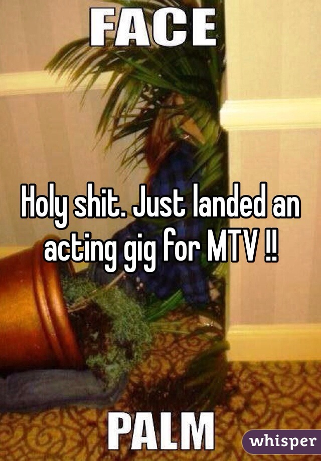 Holy shit. Just landed an acting gig for MTV !!