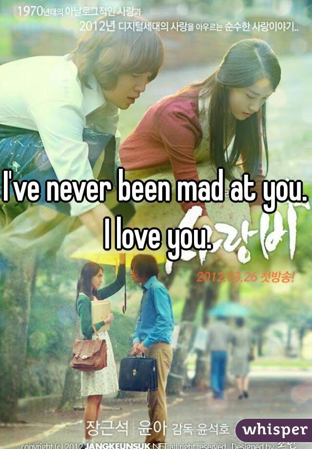 I've never been mad at you. I love you.