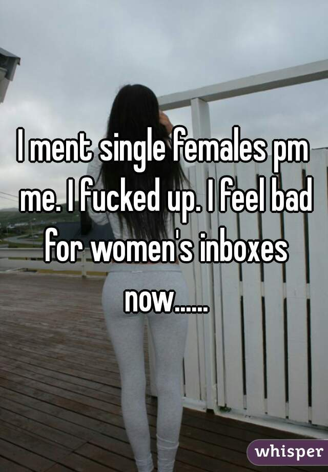 I ment single females pm me. I fucked up. I feel bad for women's inboxes now......