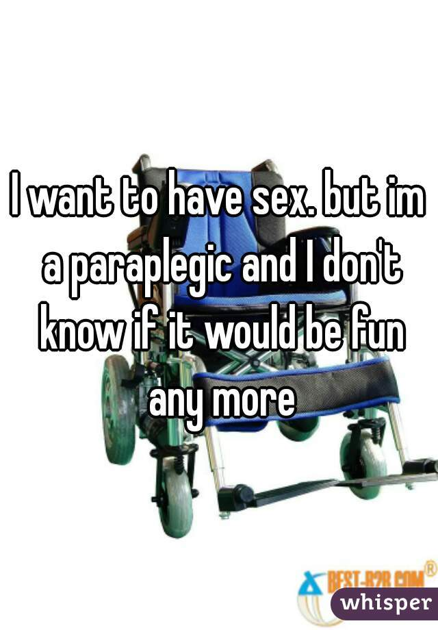 I want to have sex. but im a paraplegic and I don't know if it would be fun any more