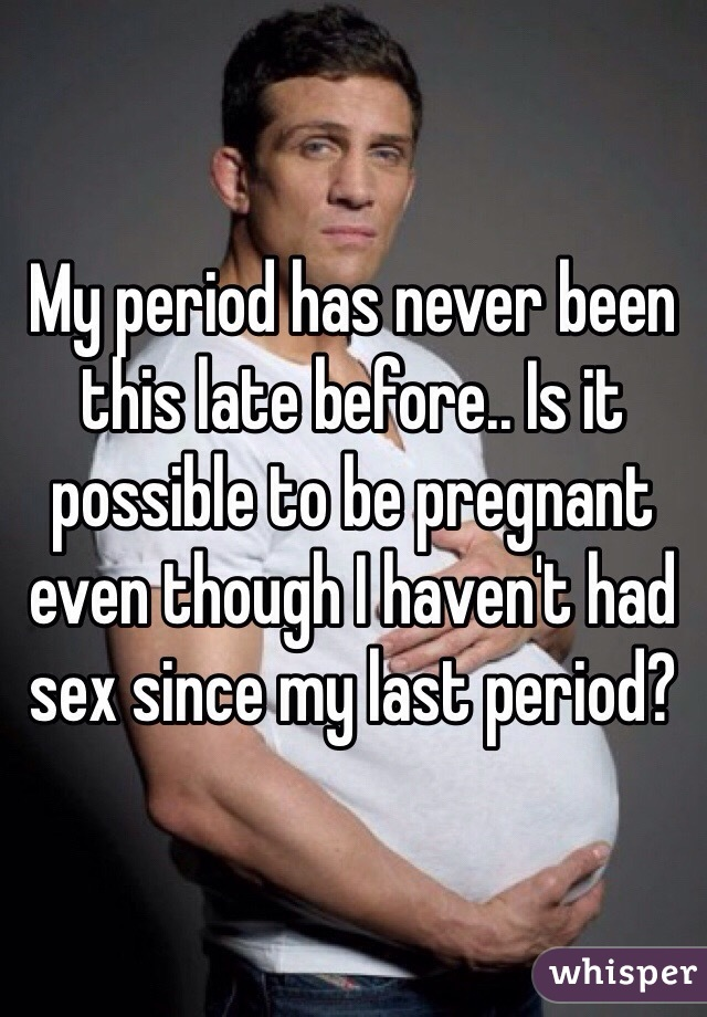 My period has never been this late before.. Is it possible to be pregnant even though I haven't had sex since my last period?