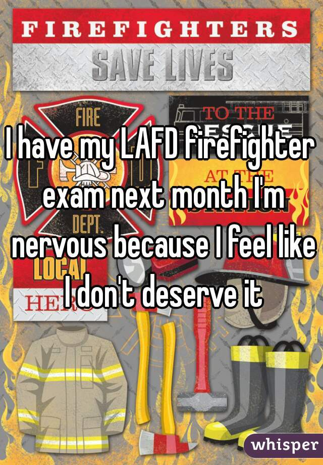 I have my LAFD firefighter exam next month I'm nervous because I feel like I don't deserve it