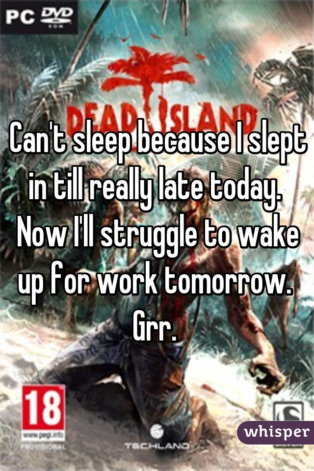 Can't sleep because I slept in till really late today.  Now I'll struggle to wake up for work tomorrow.  Grr.