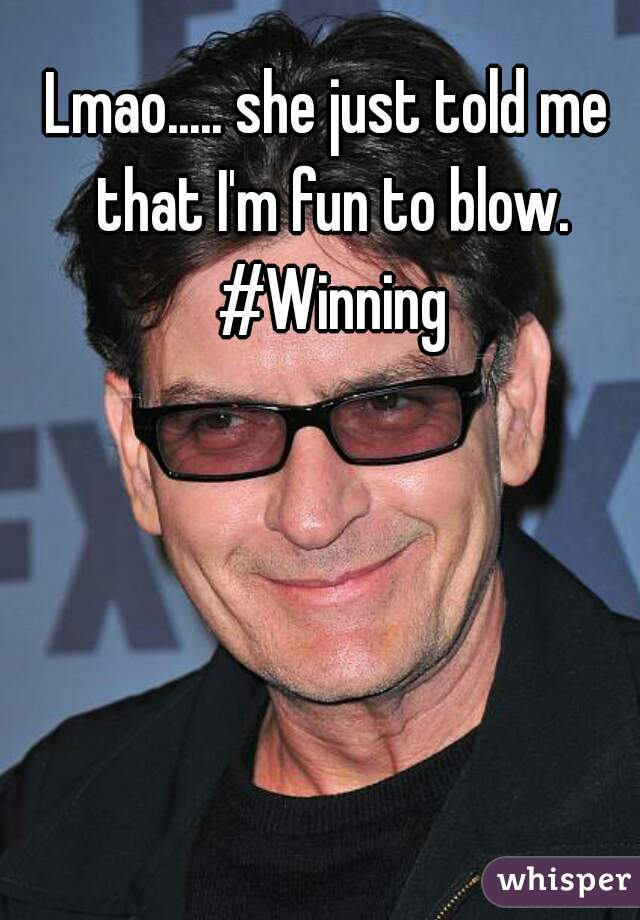 Lmao..... she just told me that I'm fun to blow. #Winning