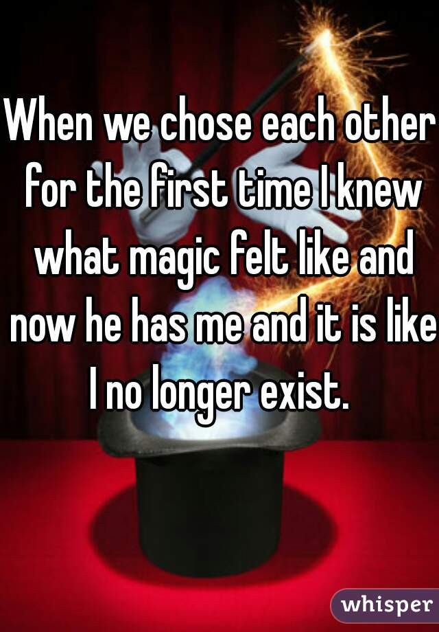 When we chose each other for the first time I knew what magic felt like and now he has me and it is like I no longer exist.