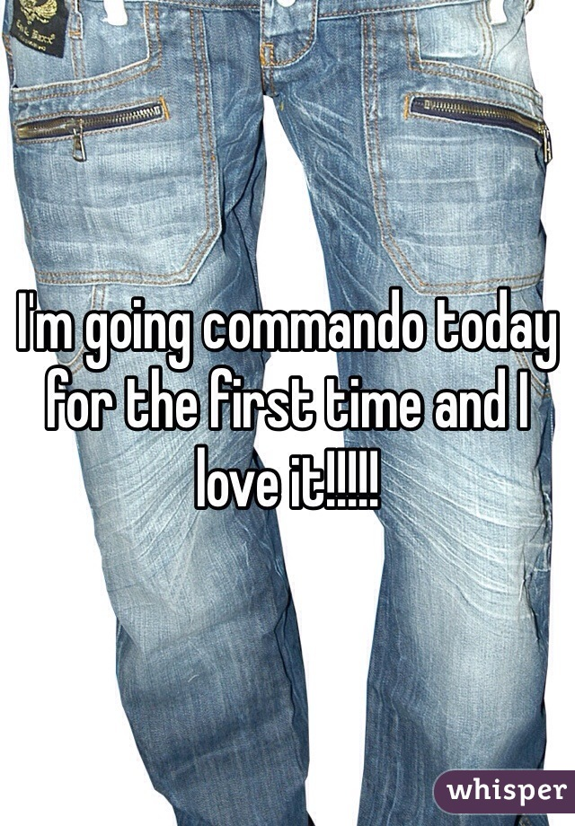 I'm going commando today for the first time and I love it!!!!!