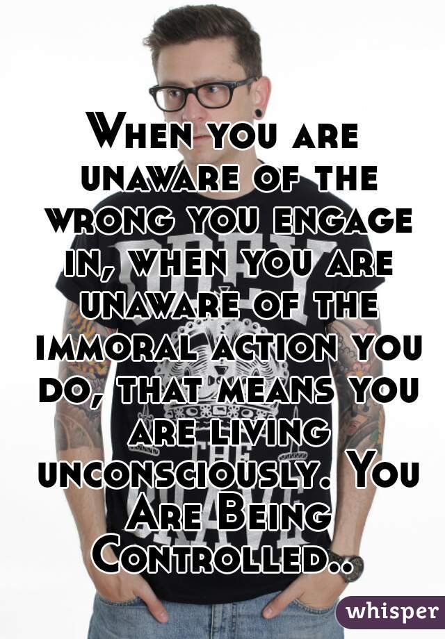 When you are unaware of the wrong you engage in, when you are unaware of the immoral action you do, that means you are living unconsciously. You Are Being Controlled..