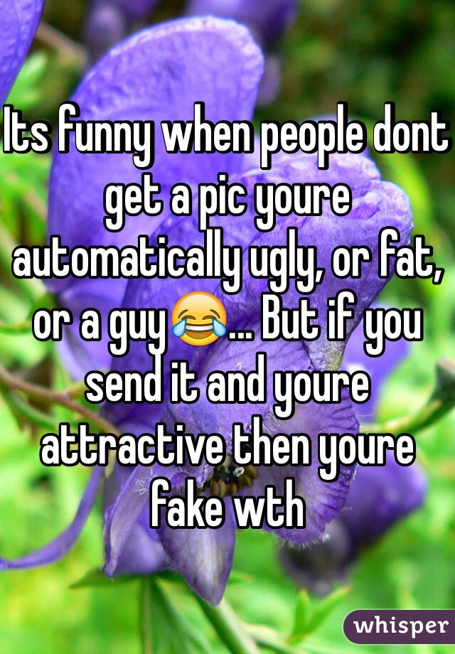 Its funny when people dont get a pic youre automatically ugly, or fat, or a guy😂... But if you send it and youre attractive then youre fake wth