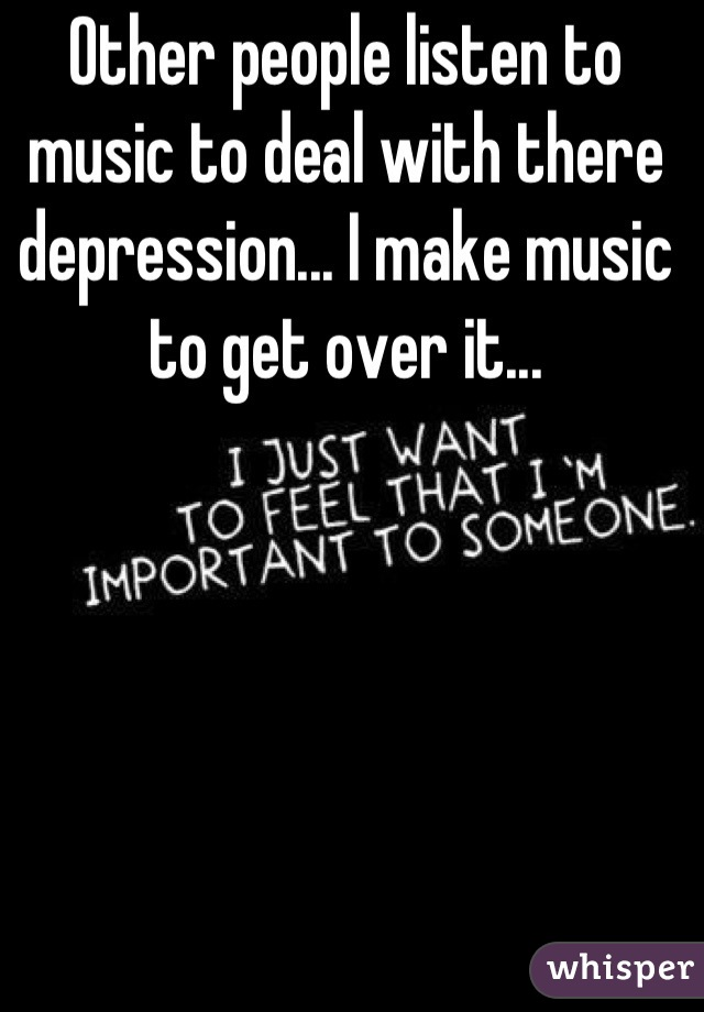 Other people listen to music to deal with there depression... I make music to get over it...