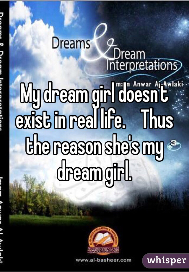 My dream girl doesn't exist in real life.    Thus the reason she's my dream girl.