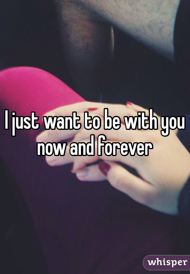 I just want to be with you now and forever