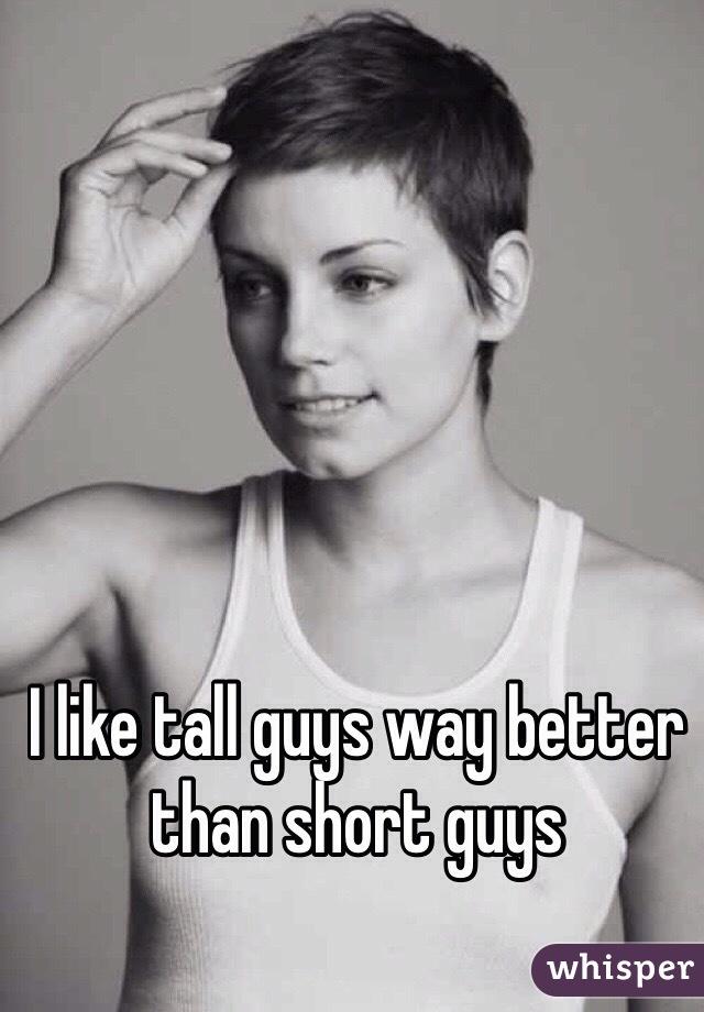I like tall guys way better than short guys