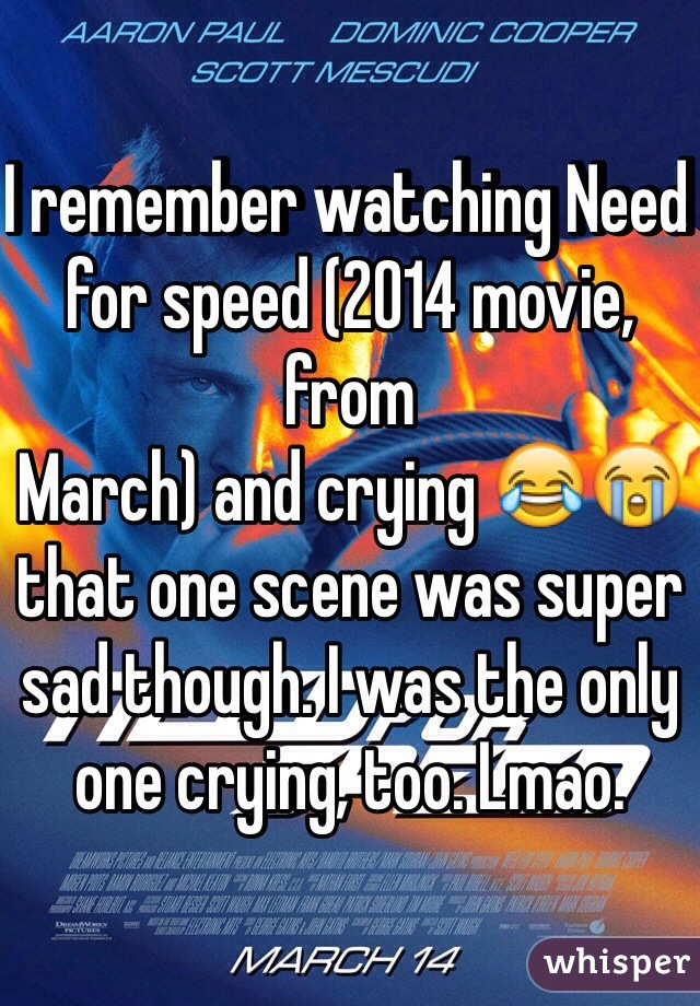 I remember watching Need for speed (2014 movie, from March) and crying 😂😭 that one scene was super sad though. I was the only one crying, too. Lmao.