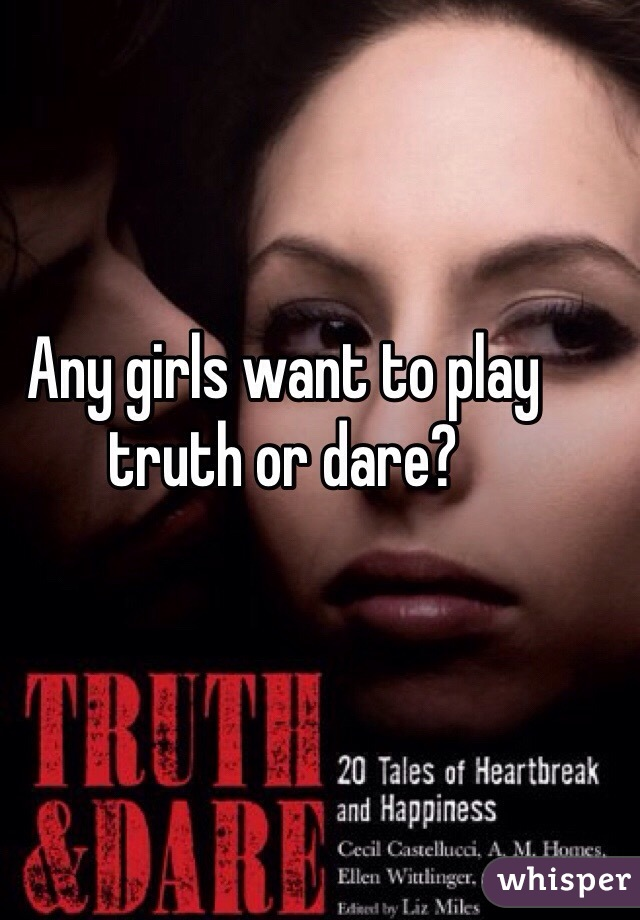 Any girls want to play truth or dare?