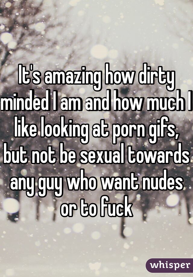 It's amazing how dirty minded I am and how much I like looking at porn gifs, but not be sexual towards any guy who want nudes or to fuck