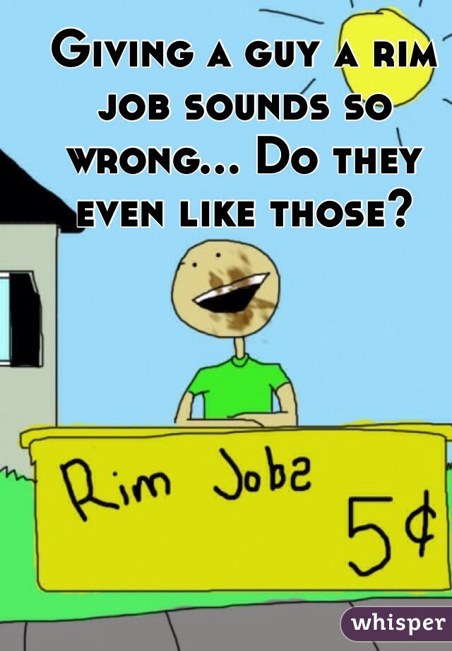 Giving a guy a rim job sounds so wrong... Do they even like those?