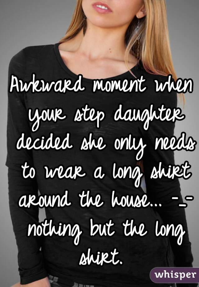 Awkward moment when your step daughter decided she only needs to wear a long shirt around the house... -_- nothing but the long shirt.