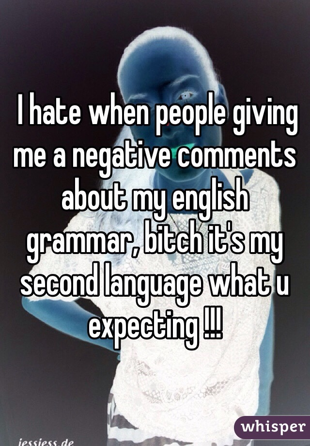I hate when people giving me a negative comments about my english grammar, bitch it's my second language what u expecting !!!