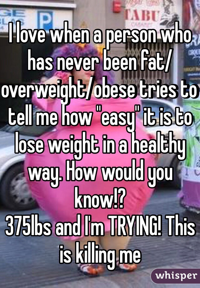 "I love when a person who has never been fat/overweight/obese tries to tell me how ""easy"" it is to lose weight in a healthy way. How would you know!?  375lbs and I'm TRYING! This is killing me"