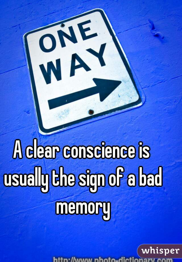 A clear conscience is usually the sign of a bad memory