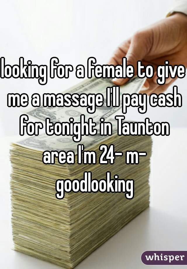 looking for a female to give me a massage I'll pay cash for tonight in Taunton area I'm 24- m- goodlooking