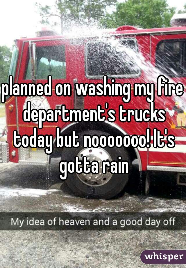 planned on washing my fire department's trucks today but nooooooo! It's gotta rain