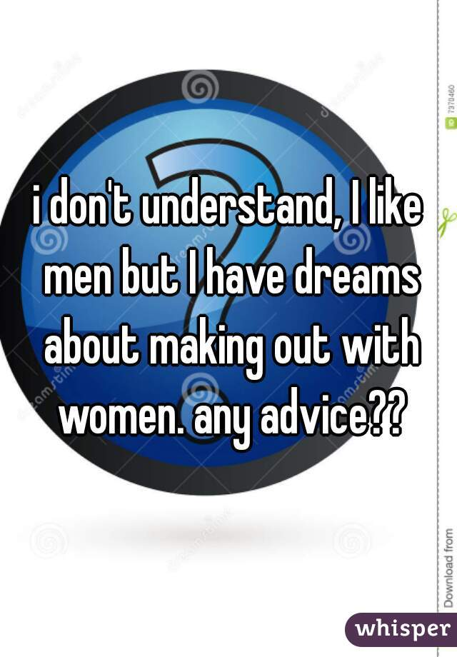 i don't understand, I like men but I have dreams about making out with women. any advice??