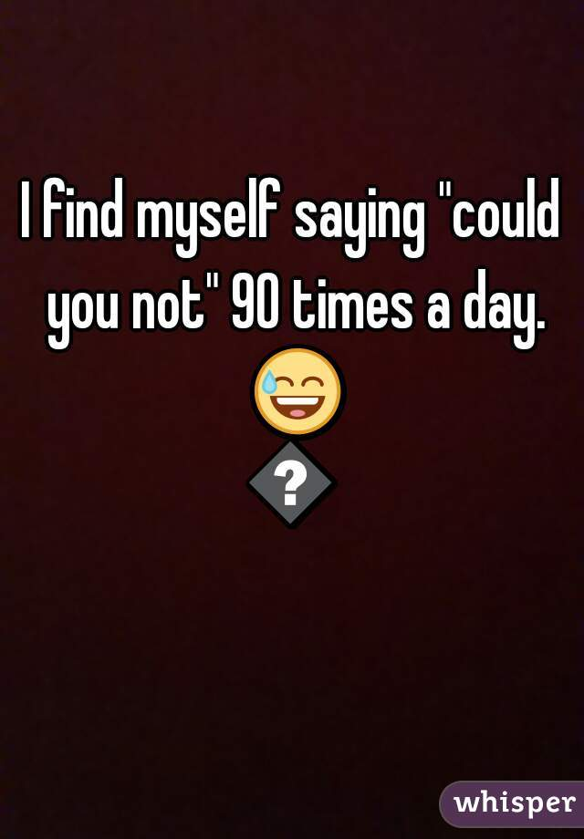 """I find myself saying """"could you not"""" 90 times a day. 😅😅"""