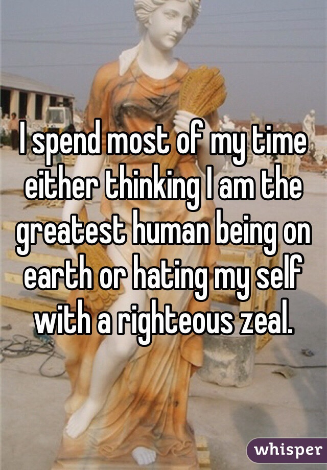 I spend most of my time either thinking I am the greatest human being on earth or hating my self with a righteous zeal.