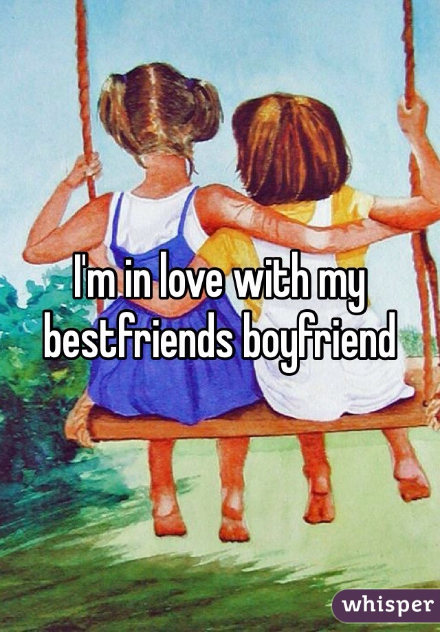 I'm in love with my bestfriends boyfriend