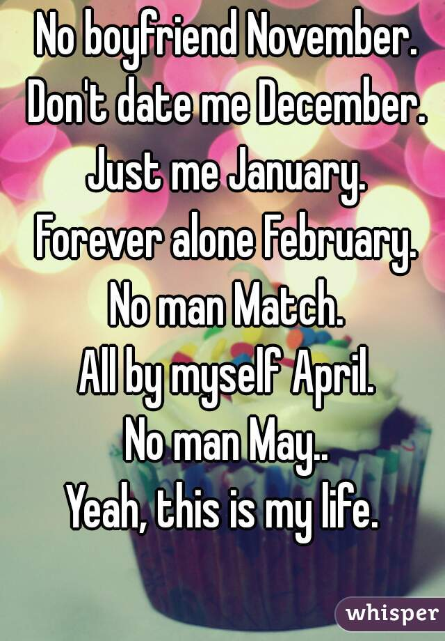 No boyfriend November. Don't date me December. Just me January. Forever alone February. No man Match. All by myself April. No man May.. Yeah, this is my life.