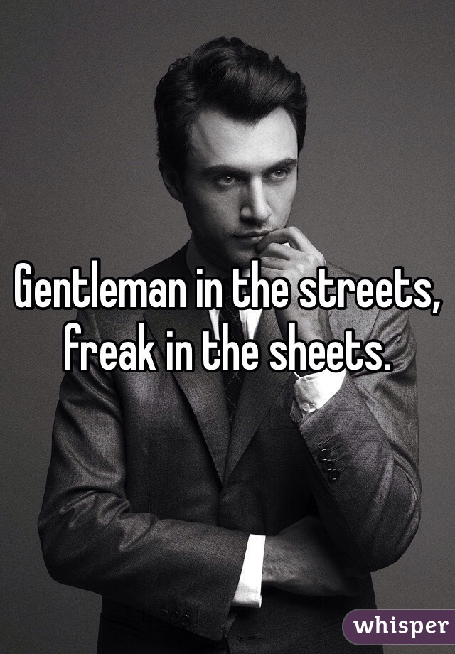 Gentleman in the streets, freak in the sheets.