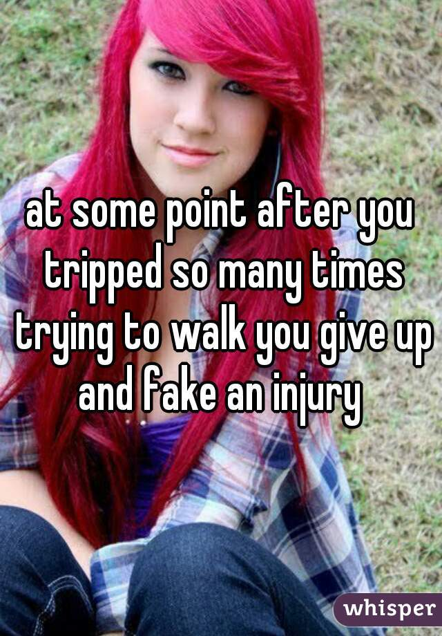 at some point after you tripped so many times trying to walk you give up and fake an injury