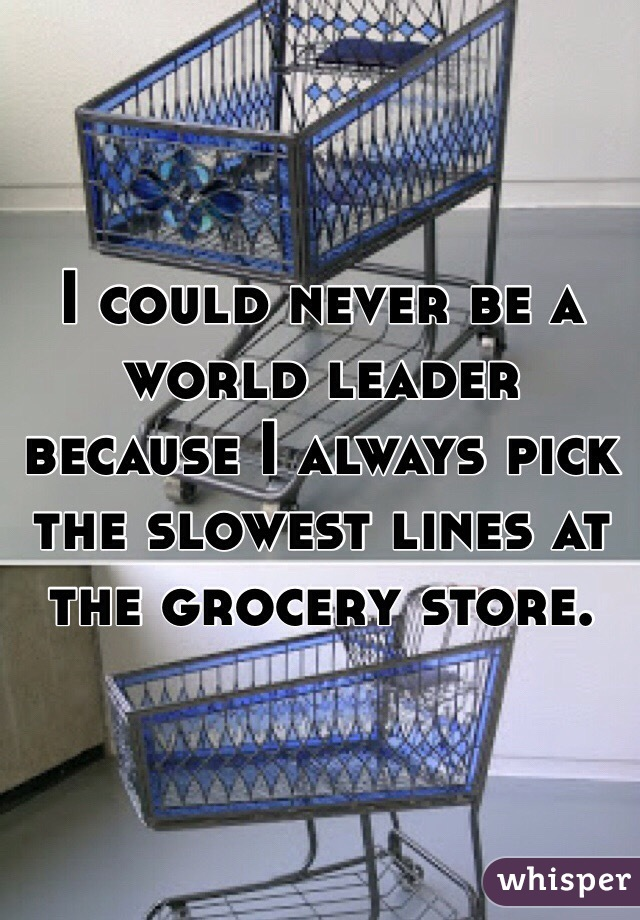 I could never be a world leader because I always pick the slowest lines at the grocery store.