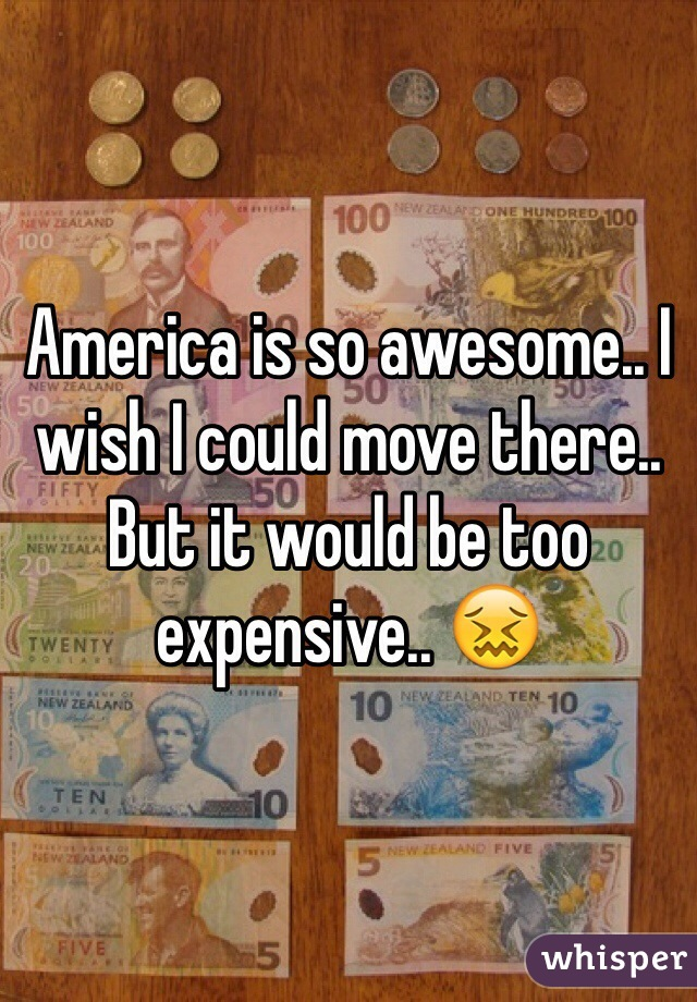 America is so awesome.. I wish I could move there.. But it would be too expensive.. 😖