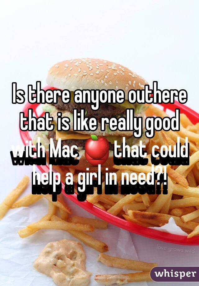 Is there anyone outhere that is like really good with Mac 🍎 that could help a girl in need?!