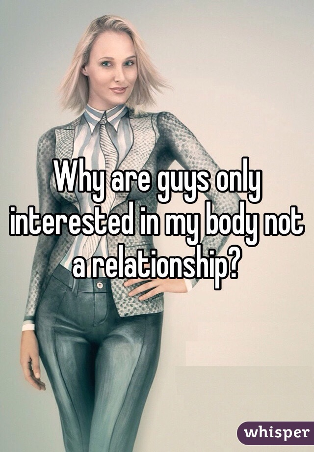 Why are guys only interested in my body not a relationship?