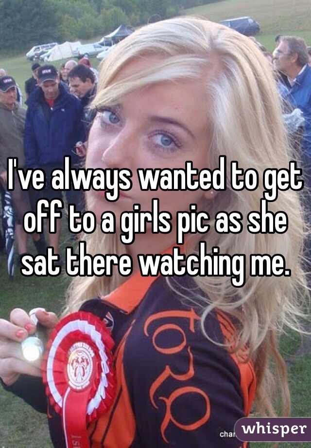 I've always wanted to get off to a girls pic as she sat there watching me.