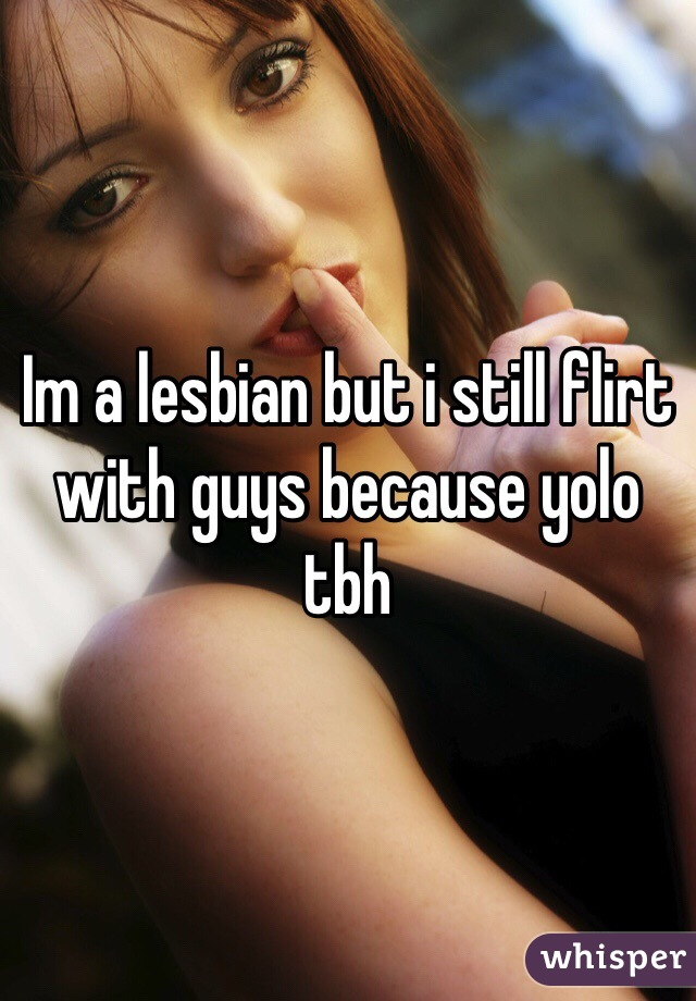 Im a lesbian but i still flirt with guys because yolo tbh
