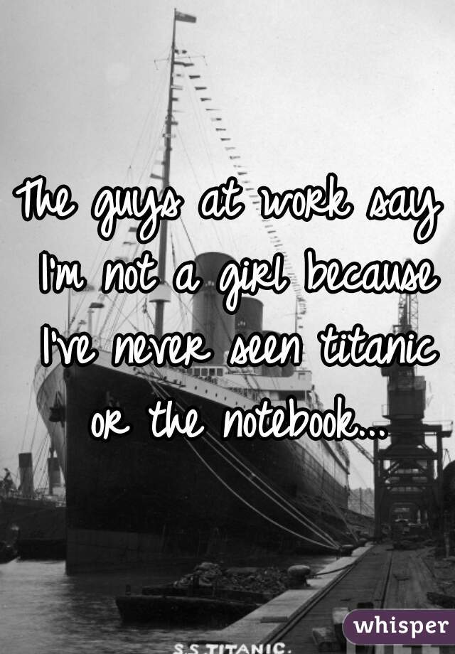 The guys at work say I'm not a girl because I've never seen titanic or the notebook...
