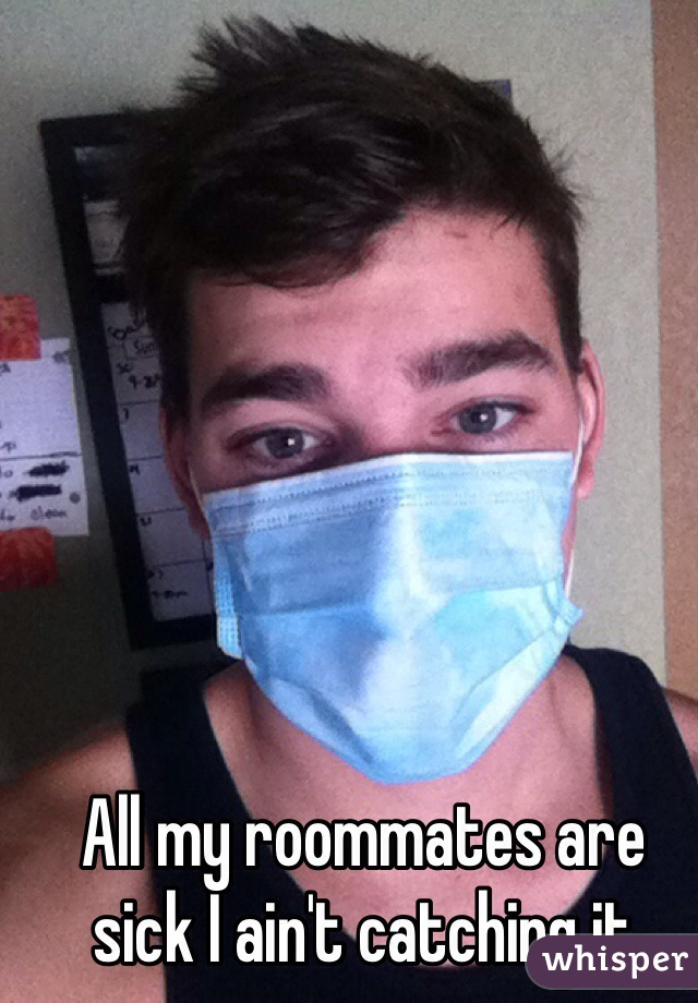 All my roommates are sick I ain't catching it