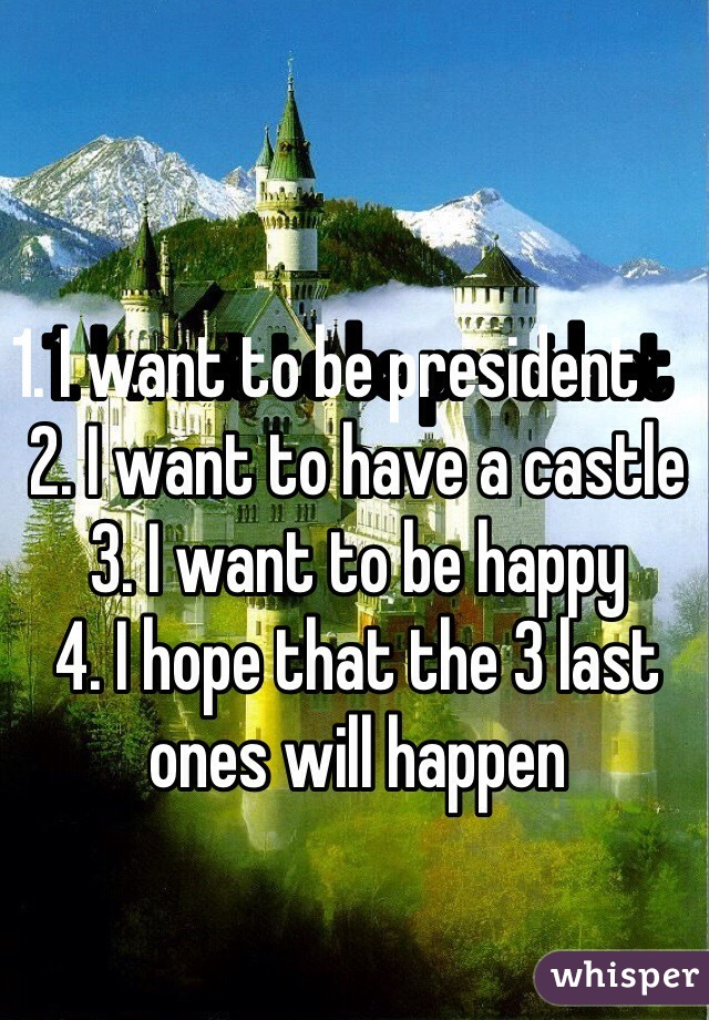 1. I want to be president         2. I want to have a castle 3. I want to be happy  4. I hope that the 3 last ones will happen